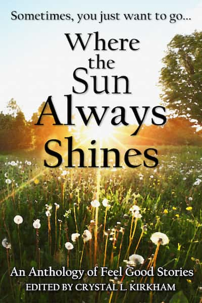 Where the Sun Always Shines: An anthology of feel good stories